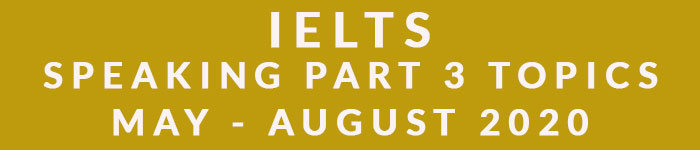 IELTS Speaking Part 3 Topics May-August 2020